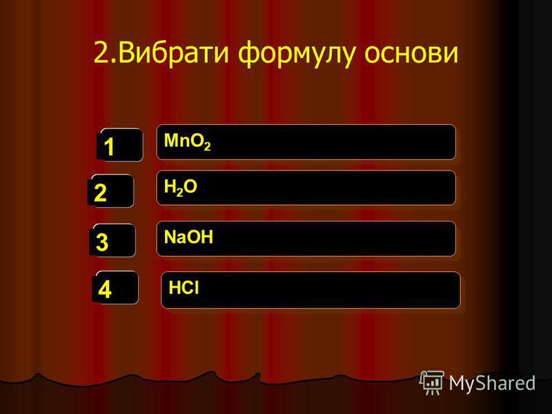 2.Вибрати формулу основи 1 2 3 4 MnO 2 H2OH2O H2OH2O NaOH HCl