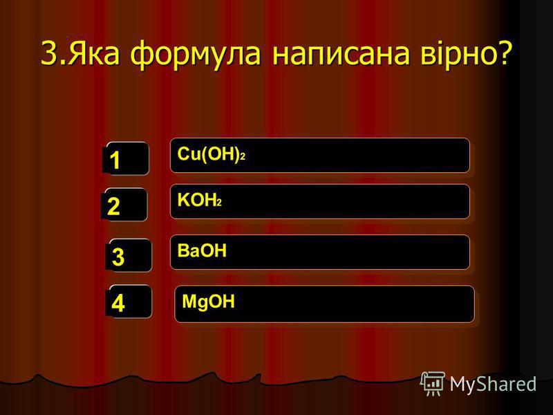 3.Яка формула написана вірно? 1 2 3 4 Cu(OH) 2 KOH 2 BaOH MgOH