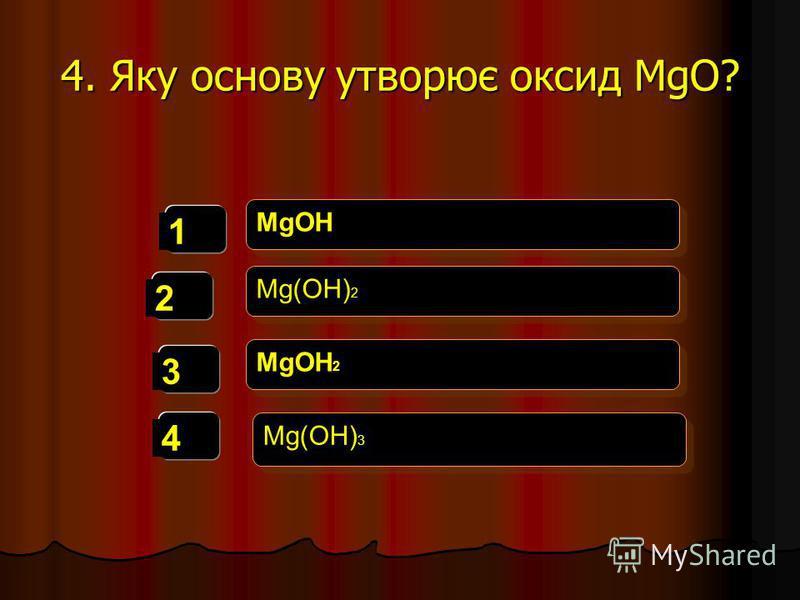 4. Яку основу утворює оксид MgO? 1 2 3 4 MgOH Mg(OH) 2 MgOH 2 Mg(OH) 3