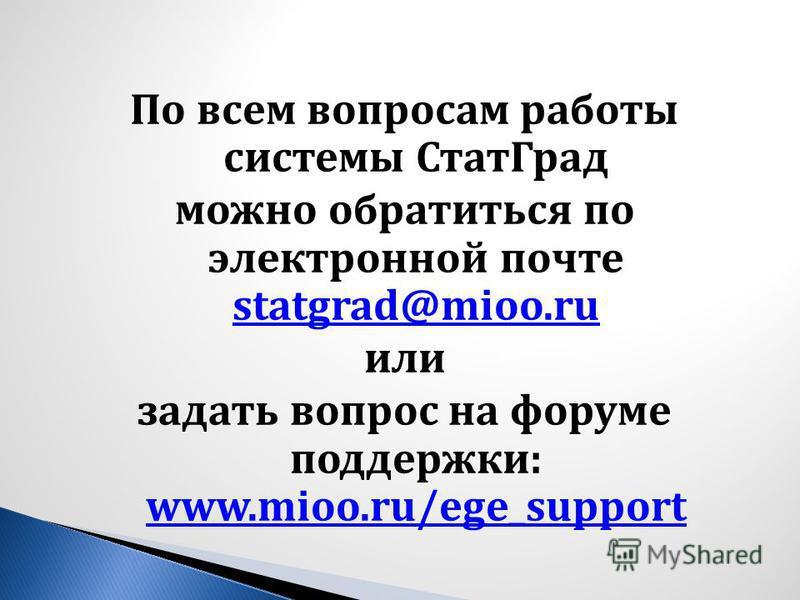 По всем вопросам работы системы Стат Град можно обратиться по электронной почте statgrad@mioo.ru statgrad@mioo.ru или задать вопрос на форуме поддержки : www.mioo.ru/ege_support www.mioo.ru/ege_support