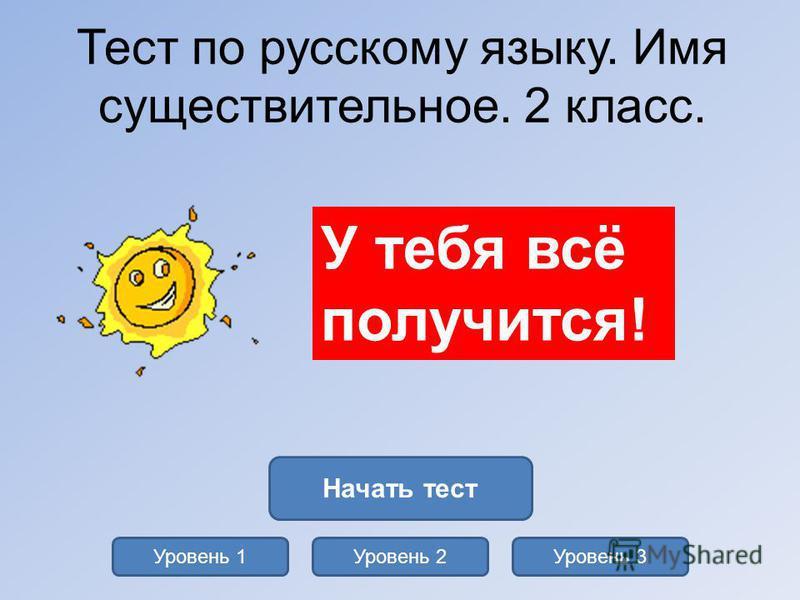 Тест по русскому языку. Имя существительное. 2 класс. Уровень 1Уровень 2Уровень 3 Начать тест У тебя всё получится!