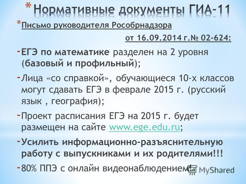 * Письмо руководителя Рособрнадзора от 16.09.2014 г. 02-624: - ЕГЭ по математике разделен на 2 уровня (базовый и профильный); - Лица «со справкой», обучающиеся 10-х классов могут сдавать ЕГЭ в феврале 2015 г. (русский язык, география); - Проект распи