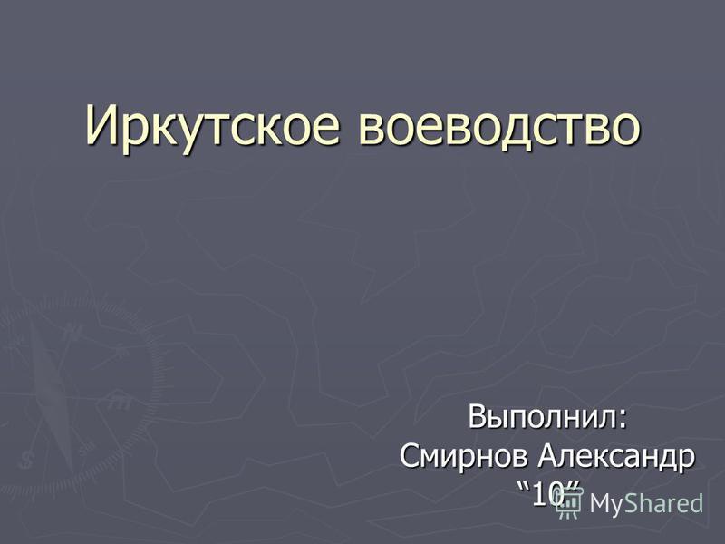 Иркутское воеводство Выполнил: Смирнов Александр 10