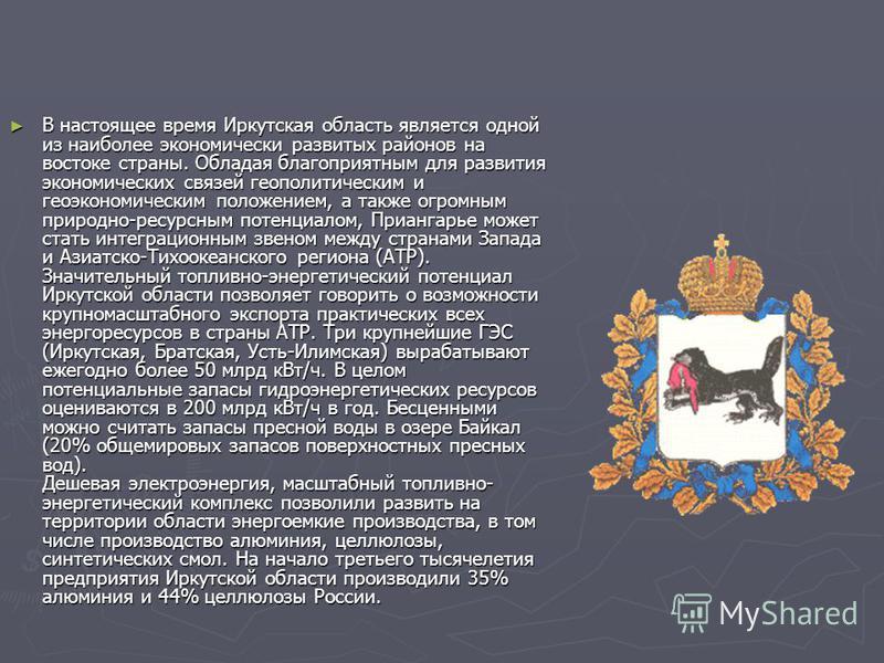 В настоящее время Иркутская область является одной из наиболее экономически развитых районов на востоке страны. Обладая благоприятным для развития экономических связей геополитическим и геоэкономическим положением, а также огромным природно-ресурсным