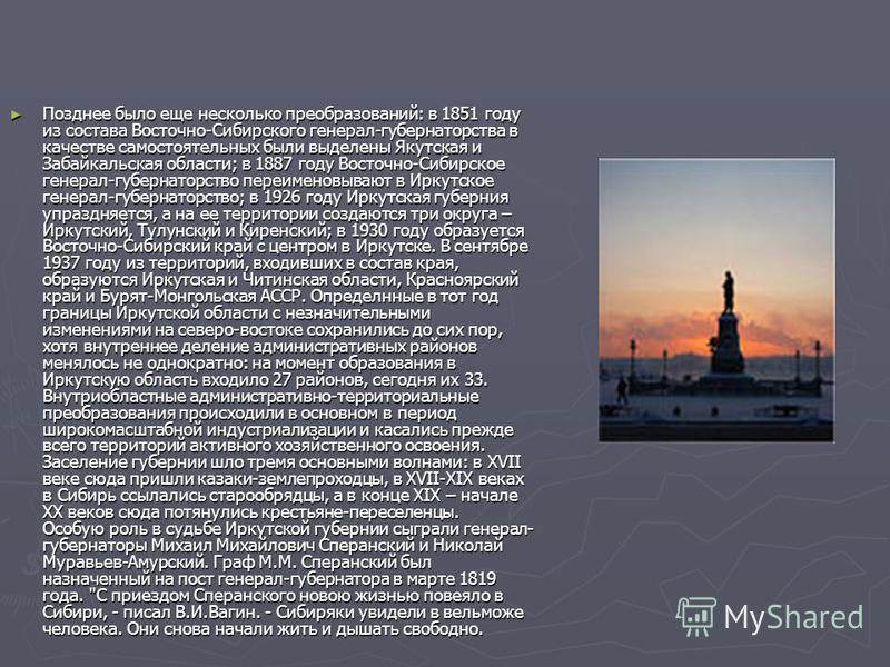 Позднее было еще несколько преобразований: в 1851 году из состава Восточно-Сибирского генерал-губернаторства в качестве самостоятельных были выделены Якутская и Забайкальская области; в 1887 году Восточно-Сибирское генерал-губернаторство переименовыв
