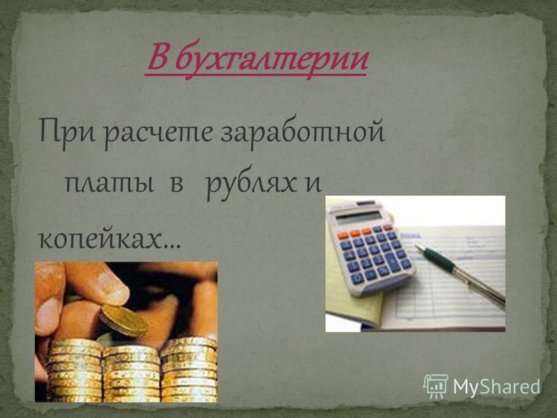 В бухгалтерии При расчете заработной платы в рублях и копейках…