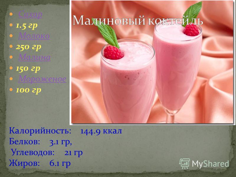 Сахар 1.5 гр Молоко 250 гр Малина 150 гр Мороженое 100 гр Калорийность: 144.9 ккал Белков: 3.1 гр, Углеводов: 21 гр Жиров: 6.1 гр
