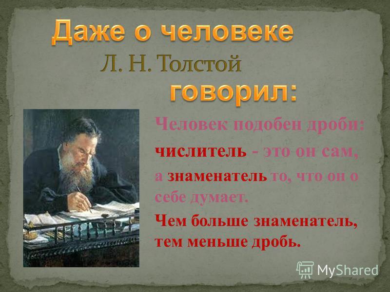 Человек подобен дроби: числитель - это он сам, а знаменатель то, что он о себе думает. Чем больше знаменатель, тем меньше дробь.