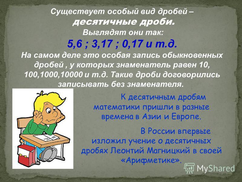 К десятичным дробям математики пришли в разные времена в Азии и Европе. В России впервые изложил учение о десятичных дробях Леонтий Магницкий в своей «Арифметике». Существует особый вид дробей – десятичные дроби. Выглядят они так: 5,6 ; 3,17 ; 0,17 и