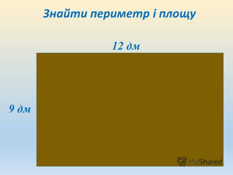 Знайти периметр і площу 12 дм 9 дм