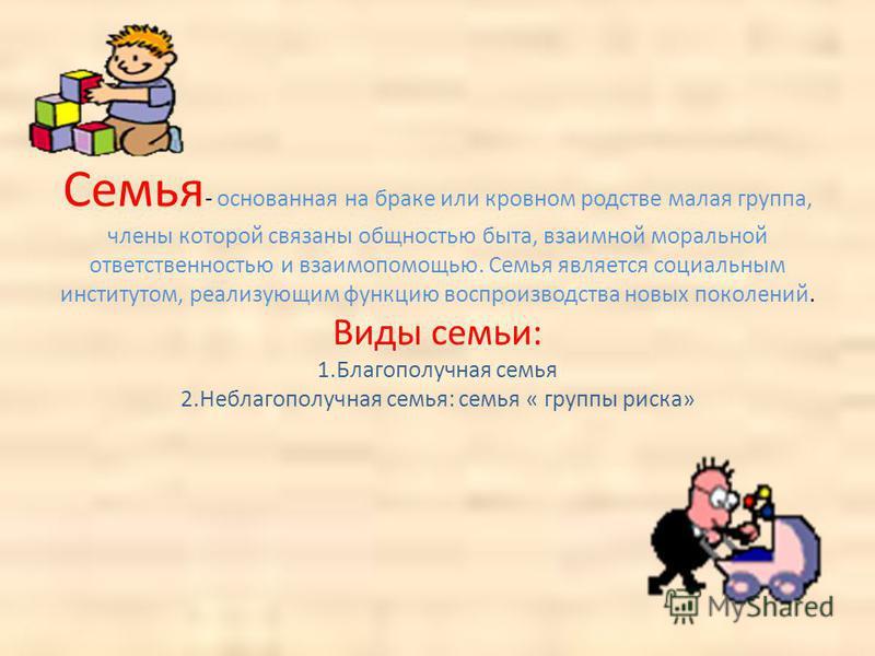 Семья - основанная на браке или кровном родстве малая группа, члены которой связаны общностью быта, взаимной моральной ответственностью и взаимопомощью. Семья является социальным институтом, реализующим функцию воспроизводства новых поколений. Виды с