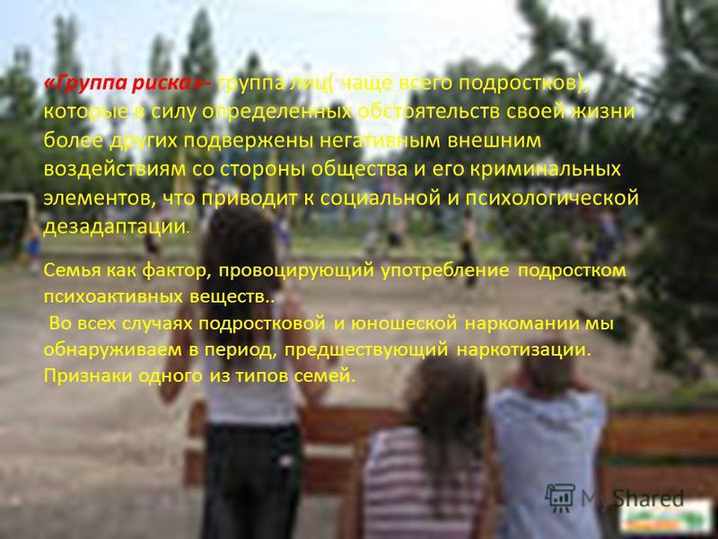 «Группа риска»- группа лиц( чаще всего подростков), которые в силу определенных обстоятельств своей жизни более других подвержены негативным внешним воздействиям со стороны общества и его криминальных элементов, что приводит к социальной и психологич