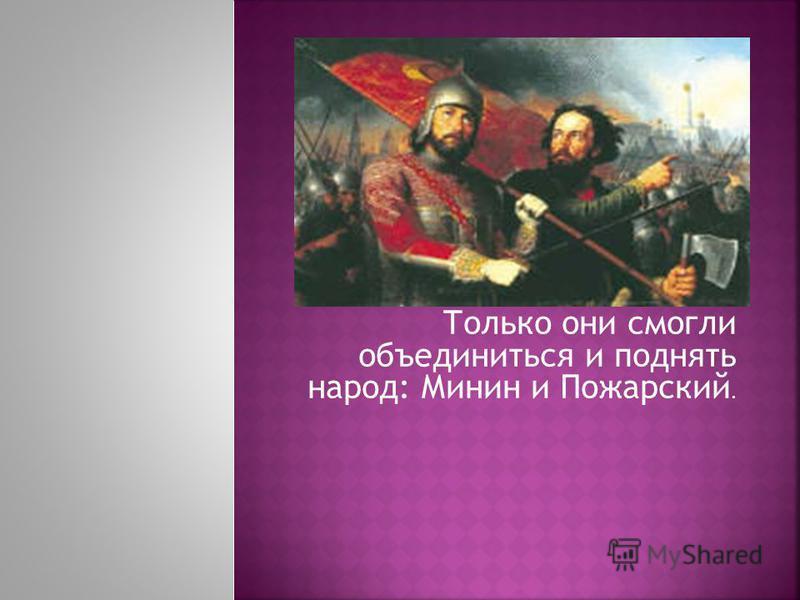 Только они смогли объединиться и поднять народ: Минин и Пожарский.