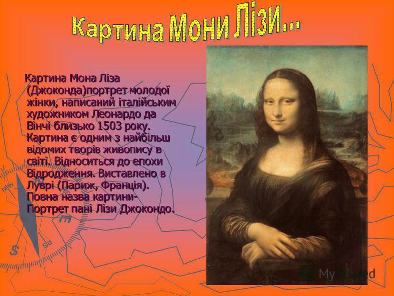 Картина Мона Ліза (Джоконда)портрет молодої жінки, написаний італійським художником Леонардо да Вінчі близько 1503 року. Картина є одним з найбільш відомих творів живопису в світі. Відноситься до епохи Відродження. Виставлено в Луврі (Париж, Франція)