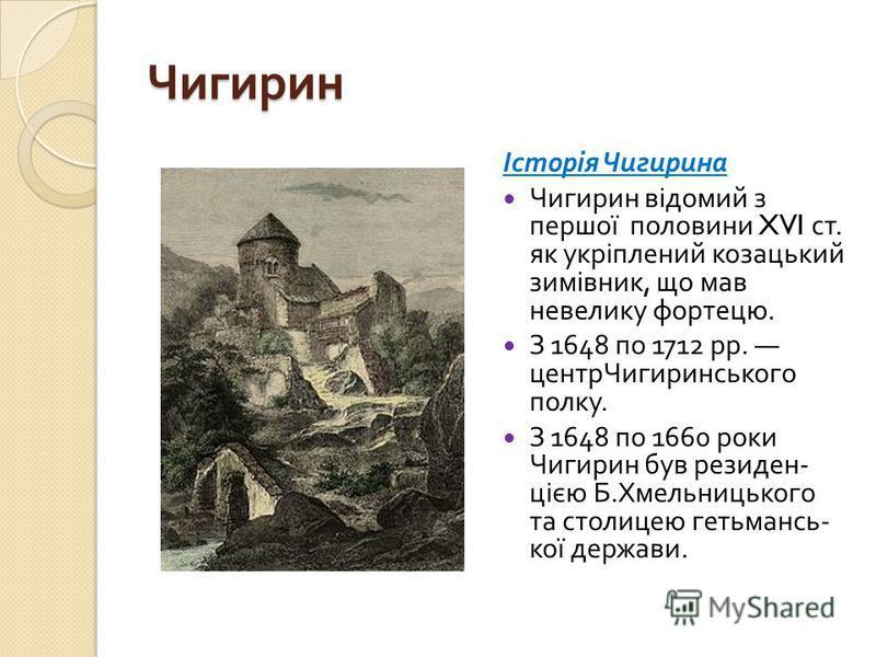 Чигирин Історія Чигирина Чигирин відомий з першої половини XVI ст. як укріплений козацький зимівник, що мав невелику фортецю. З 1648 по 1712 рр. центрЧигиринського полку. З 1648 по 1660 роки Чигирин був резиден - цією Б. Хмельницького та столицею гет