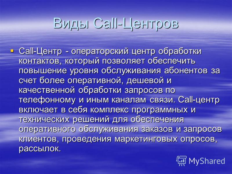 Виды Call-Центров Call-Центр - операторский центр обработки контактов, который позволяет обеспечить повышение уровня обслуживания абонентов за счет более оперативной, дешевой и качественной обработки запросов по телефонному и иным каналам связи. Call