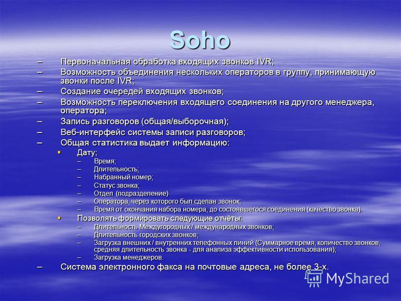Soho –Первоначальная обработка входящих звонков IVR; –Возможность объединения нескольких операторов в группу, принимающую звонки после IVR; –Создание очередей входящих звонков; –Возможность переключения входящего соединения на другого менеджера, опер