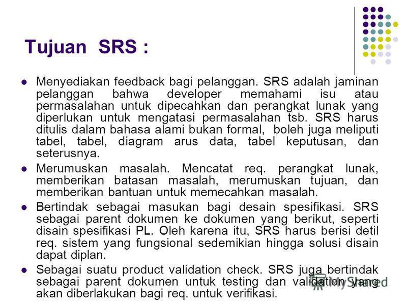 Tujuan SRS : Menyediakan feedback bagi pelanggan. SRS adalah jaminan pelanggan bahwa developer memahami isu atau permasalahan untuk dipecahkan dan perangkat lunak yang diperlukan untuk mengatasi permasalahan tsb. SRS harus ditulis dalam bahasa alami