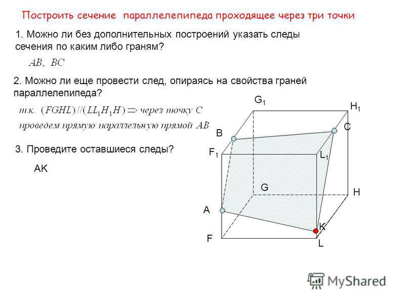 F G H L F1F1 G1G1 H1H1 L1L1 Построить сечение параллелепипеда проходящее через три точки E A B C D K 1. Можно ли без дополнительных построений указать следы сечения по каким либо граням? 2. Постройте след с гранью FGHL? Так как FGHL || F 1 G 1 H 1 L