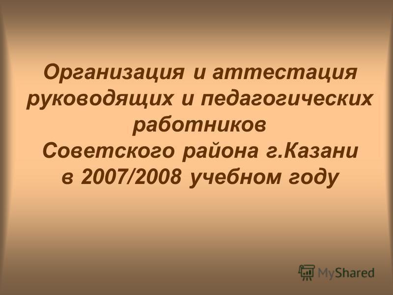 Организация и аттестация руководящих и педагогических работниковв Советского района г.Казани в 2007/2008 учебном году