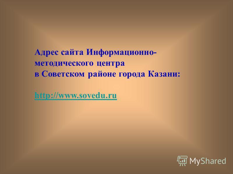 Адрес сайта Информационно- методического центра в Советском районе города Казани: http://www.sovedu.ru