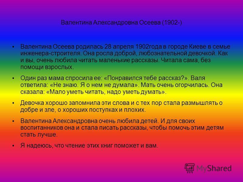 Валентина Александровна Осеева (1902-) Валентина Осеева родилась 28 апреля 1902 года в городе Киеве в семье инженера-строителя. Она росла доброй, любознательной девочкой. Как и вы, очень любила читать маленькие рассказы. Читала сама, без помощи взрос