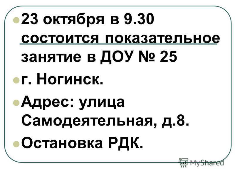 23 октября в 9.30 состоится показательное занятие в ДОУ 25 г. Ногинск. Адрес: улица Самодеятельная, д.8. Остановка РДК.