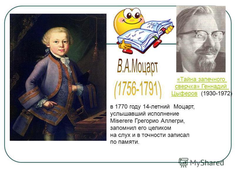 в 1770 году 14-летний Моцарт, услышавший исполнение Miserere Грегорио Аллегри, запомнил его целиком на слух и в точности записал по памяти. «Тайна запечного сверчка» Геннадий Цыферов Цыферов (1930-1972)
