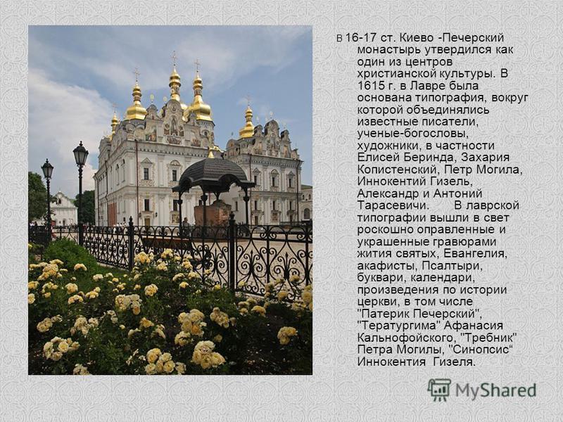 В 16-17 ст. Киево -Печерский монастырь утвердился как один из центров христианской культуры. В 1615 г. в Лавре была основана типография, вокруг которой объединялись известные писатели, ученые-богословы, художники, в частности Елисей Беринда, Захария