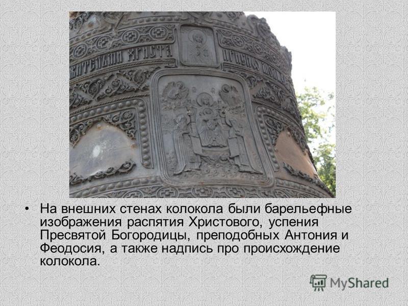 На внешних стенах колокола были барельефные изображения распятия Христового, успения Пресвятой Богородицы, преподобных Антония и Феодосия, а также надпись про происхождение колокола.