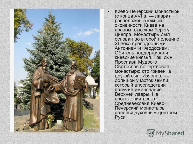 Киево-Печерский монастырь (с конца XVI в. лавра) расположен в южной оконечности Киева на правом, высоком берегу Днепра. Монастырь был основан во второй половине XI века преподобными Антонием и Феодосием. Обитель поддерживали киевские князья. Так, сын