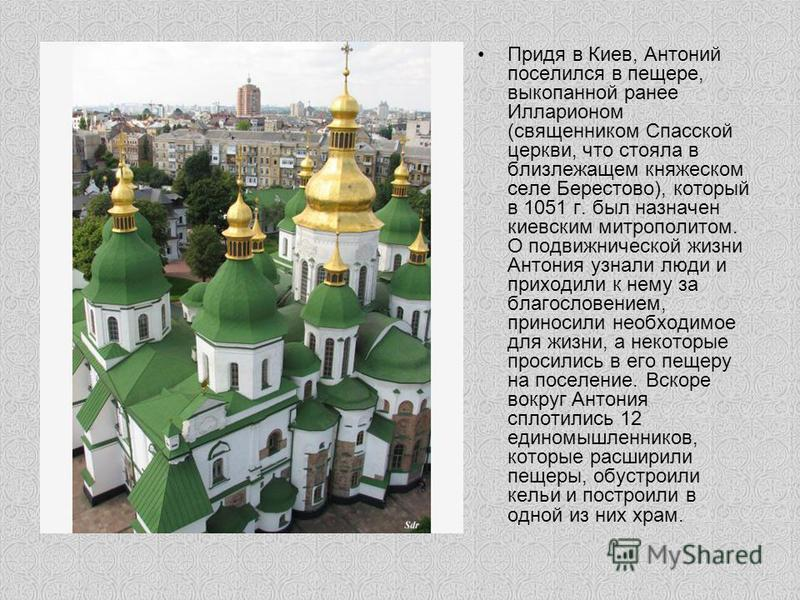 Придя в Киев, Антоний поселился в пещере, выкопанной ранее Илларионом (священником Спасской церкви, что стояла в близлежащем княжеском селе Берестово), который в 1051 г. был назначен киевским митрополитом. О подвижнической жизни Антония узнали люди и