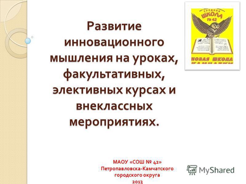 Развитие инновационного мышления на уроках, факультативных, элективных курсах и внеклассных мероприятиях. МАОУ « СОШ 42» Петропавловска - Камчатского городского округа 2013