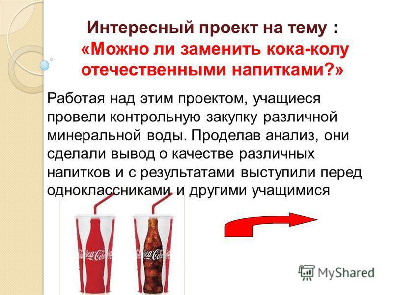 Интересный проект на тему : «Можно ли заменить кока-колу отечественными напитками?» Работая над этим проектом, учащиеся провели контрольную закупку различной минеральной воды. Проделав анализ, они сделали вывод о качестве различных напитков и с резул