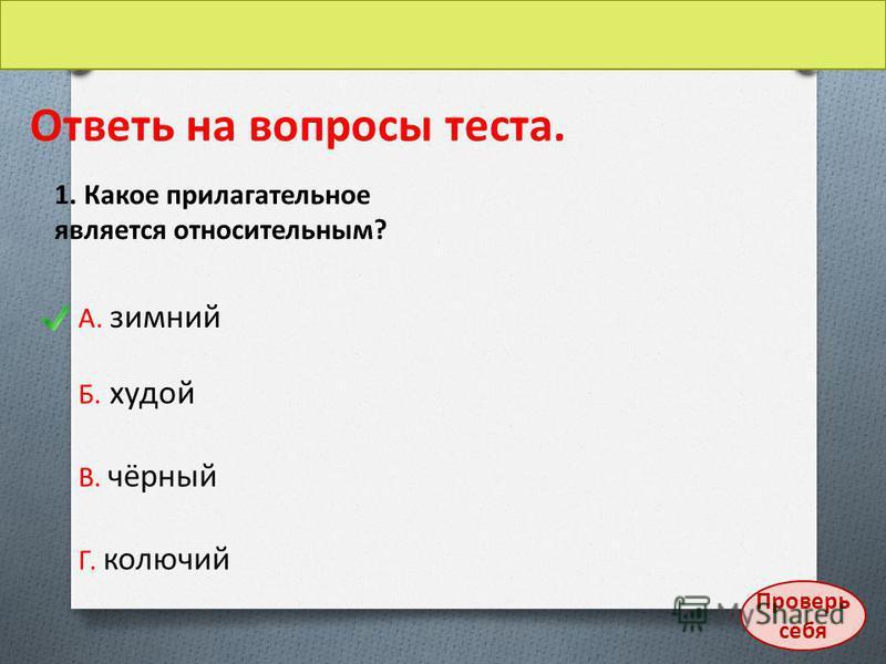 Ответь на вопросы теста. 1. Какое прилагательное является относительным? А. зимний Б. худой В. чёрный Г. колючий Проверь себя