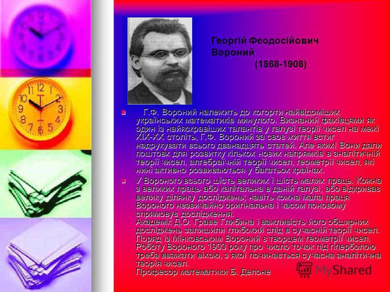 Г.Ф. Вороний належить до когорти найвідоміших українських математиків минулого. Визнаний фахівцями як один із найяскравіших талантів у галузі теорії чисел на межі ХІХ-ХХ століть, Г.Ф. Вороний за своє життя встиг надрукувати всього дванадцять статей.