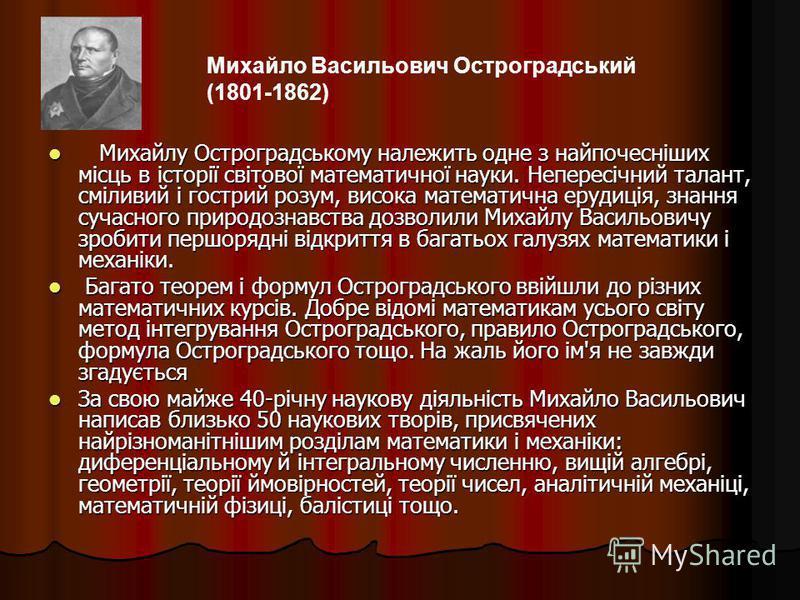 Михайлу Остроградському належить одне з найпочесніших місць в історії світової математичної науки. Непересічний талант, сміливий і гострий розум, висока математична ерудиція, знання сучасного природознавства дозволили Михайлу Васильовичу зробити перш