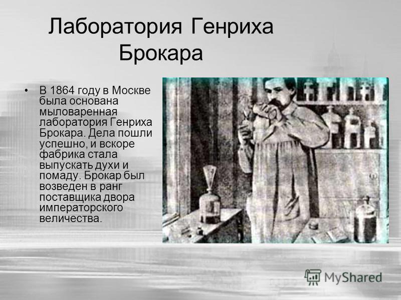 Лаборатория Генриха Брокара В 1864 году в Москве была основана мыловаренная лаборатория Генриха Брокара. Дела пошли успешно, и вскоре фабрика стала выпускать духи и помаду. Брокар был возведен в ранг поставщика двора императорского величества.