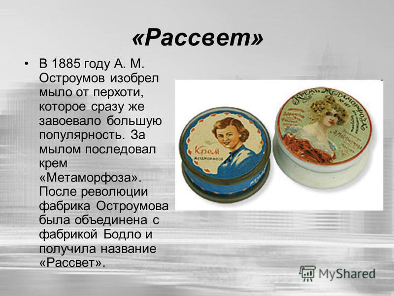 «Рассвет» В 1885 году А. М. Остроумов изобрел мыло от перхоти, которое сразу же завоевало большую популярность. За мылом последовал крем «Метаморфоза». После революции фабрика Остроумова была объединена с фабрикой Бодло и получила название «Рассвет».
