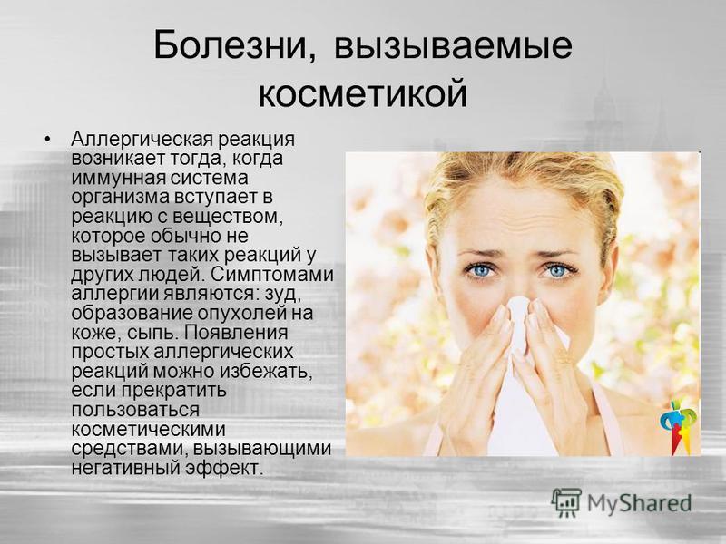 Болезни, вызываемые косметикой Аллергическая реакция возникает тогда, когда иммунная система организма вступает в реакцию с веществом, которое обычно не вызывает таких реакций у других людей. Симптомами аллергии являются: зуд, образование опухолей на