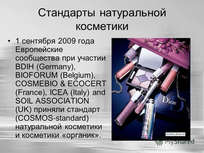 Стандарты натуральной косметики 1 сентября 2009 года Европейские сообщества при участии BDIH (Germany), BIOFORUM (Belgium), COSMEBIO & ECOCERT (France), ICEA (Italy) and SOIL ASSOCIATION (UK) приняли стандарт (COSMOS-standard) натуральной косметики и