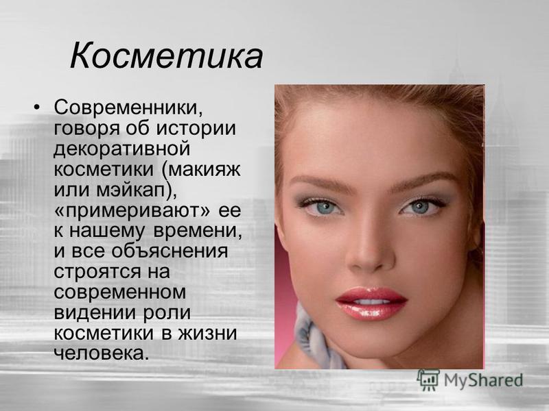 Косметика Современники, говоря об истории декоративной косметики (макияж или мейкап), «примеривают» ее к нашему времени, и все объяснения строятся на современном видении роли косметики в жизни человека.
