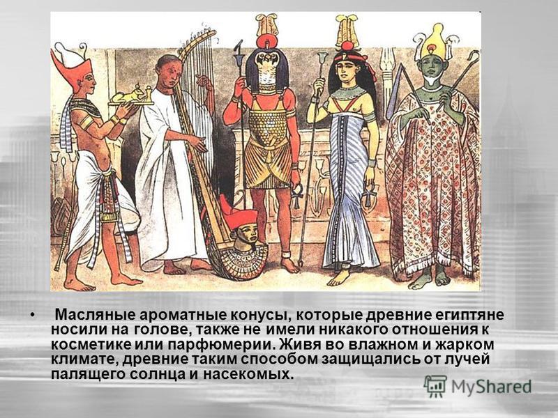 Масляные ароматные конусы, которые древние египтяне носили на голове, также не имели никакого отношения к косметике или парфюмерии. Живя во влажном и жарком климате, древние таким способом защищались от лучей палящего солнца и насекомых.
