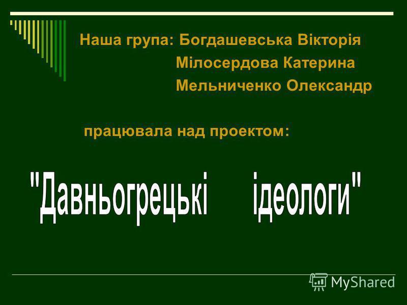 Наша група: Богдашевська Вікторія Мілосердова Катерина Мельниченко Олександр працювала над проектом: