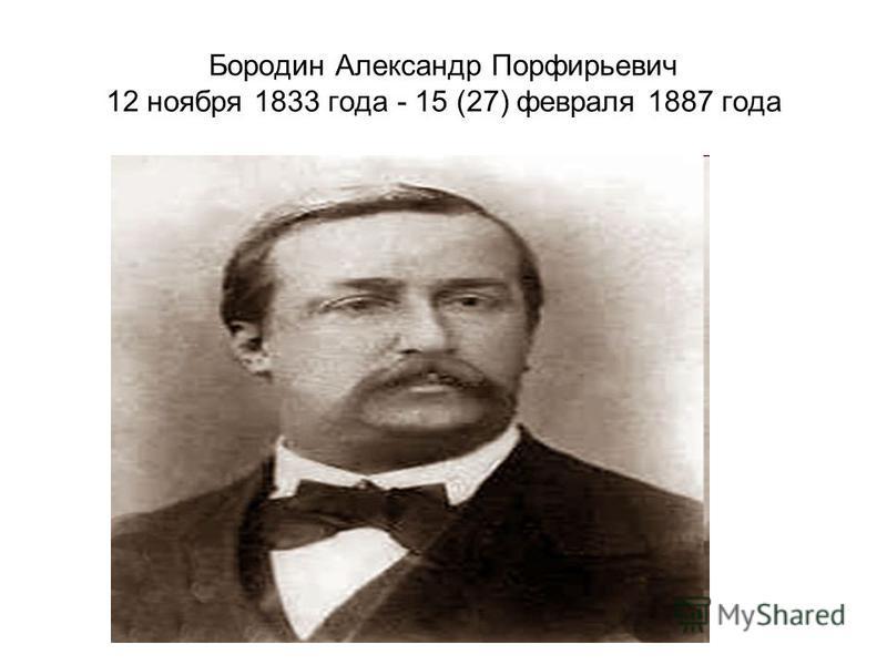 Бородин Александр Порфирьевич 12 ноября 1833 года - 15 (27) февраля 1887 года