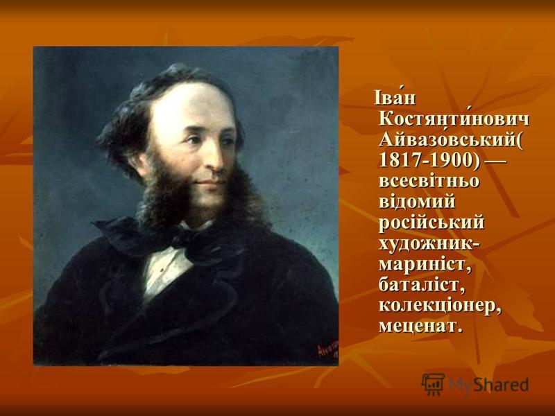 Іва́н Костянти́нович Айвазо́вський( 1817-1900) всесвітньо відомий російський художник- мариніст, баталіст, колекціонер, меценат. Іва́н Костянти́нович Айвазо́вський( 1817-1900) всесвітньо відомий російський художник- мариніст, баталіст, колекціонер, м
