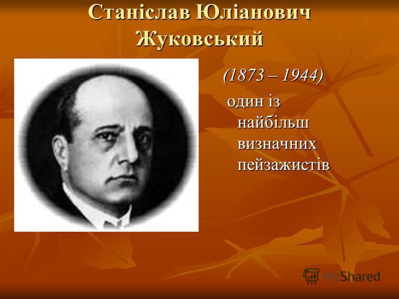 Станіслав Юліанович Жуковський (1873 – 1944) один із найбільш визначних пейзажистів один із найбільш визначних пейзажистів