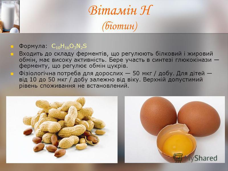 Вітамін Н (біотин) Формула: С 10 Н 16 О 3 N 2 S Входить до складу ферментів, що регулюють білковий і жировий обмін, має високу активність. Бере участь в синтезі глюкокінази ферменту, що регулює обмін цукрів. Фізіологічна потреба для дорослих 50 мкг /