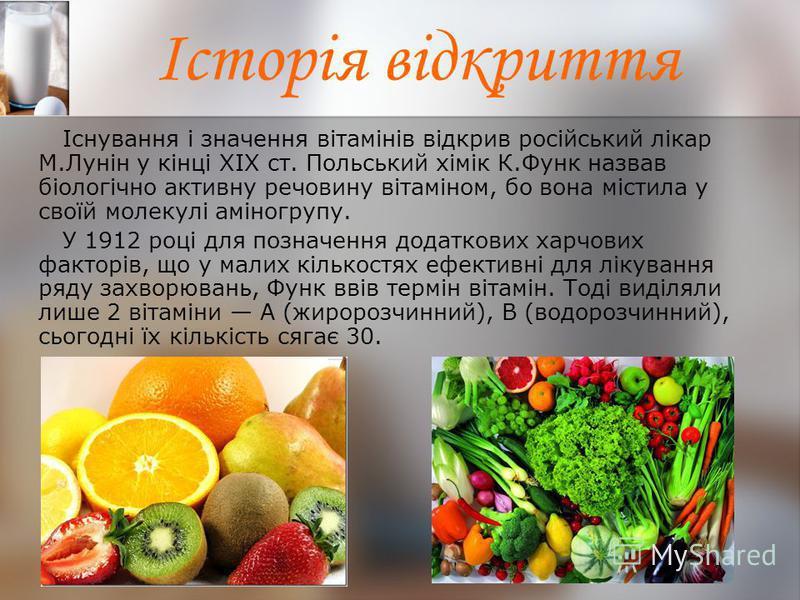 Історія відкриття Існування і значення вітамінів відкрив російський лікар М.Лунін у кінці XIX ст. Польський хімік К.Функ назвав біологічно активну речовину вітаміном, бо вона містила у своїй молекулі аміногрупу. У 1912 році для позначення додаткових