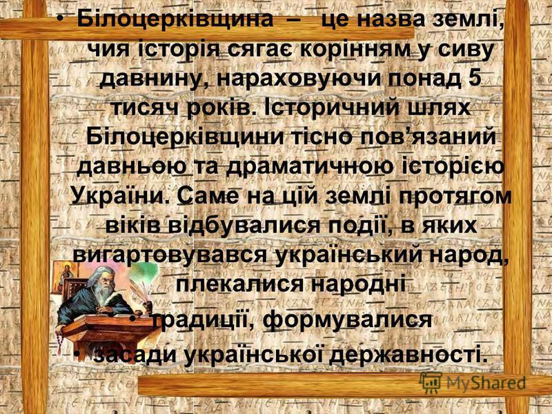 Білоцерківщина – це назва землі, чия історія сягає корінням у сиву давнину, нараховуючи понад 5 тисяч років. Історичний шлях Білоцерківщини тісно повязаний давньою та драматичною історією України. Саме на цій землі протягом віків відбувалися події, в